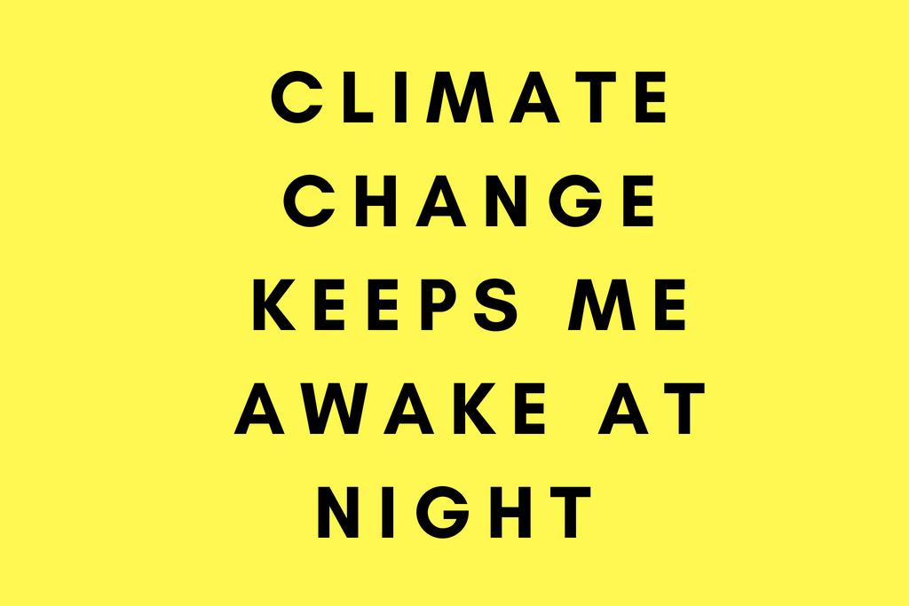 Climate Changes keep me awake at night